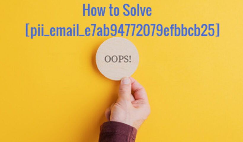 How to Fixing [pii_email_e7ab94772079efbbcb25] Error Code in Mail?